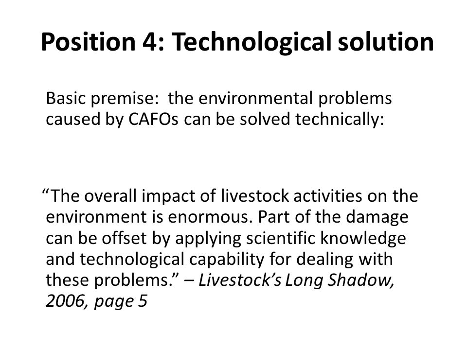 Position 4: Technological solution Basic premise: the environmental problems caused by CAFOs can be solved technically: The overall impact of livestock activities on the environment is enormous.