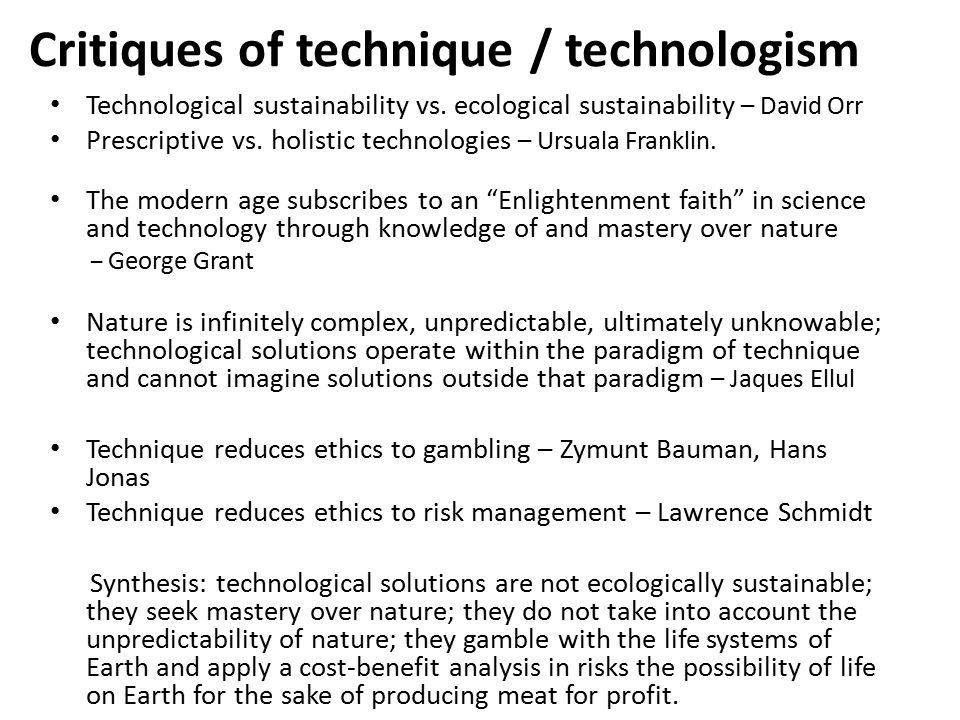 Critiques of technique / technologism Technological sustainability vs. ecological sustainability – David Orr Prescriptive vs. holistic technologies –