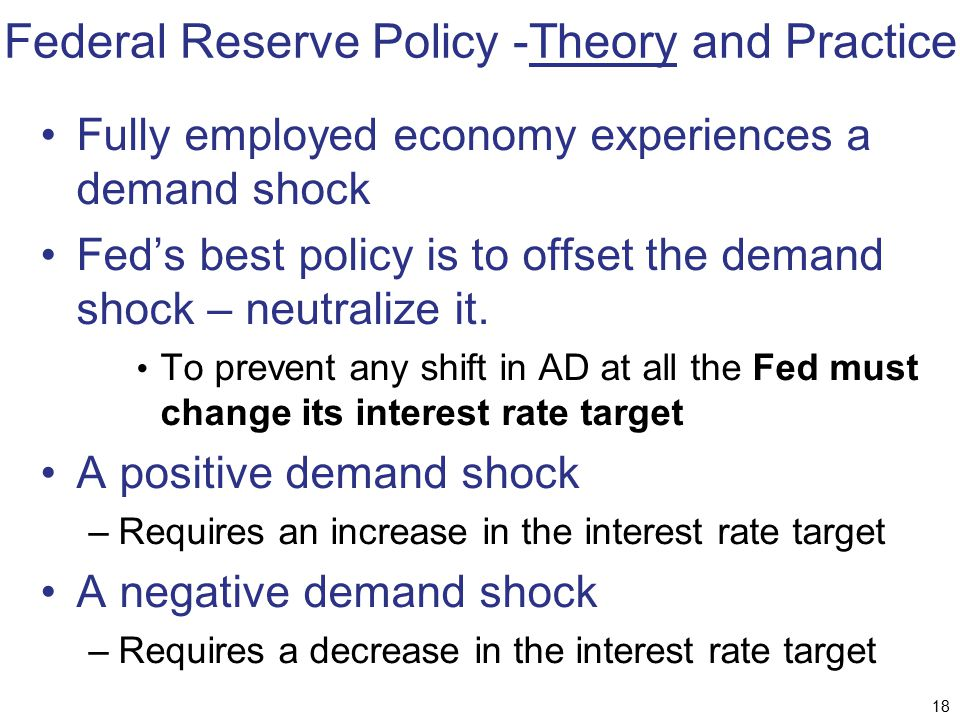 Federal Reserve Policy -Theory and Practice Fully employed economy experiences a demand shock Fed's best policy is to offset the demand shock – neutra