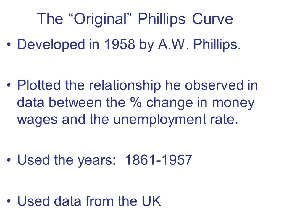 """The """"Original"""" Phillips Curve Developed in 1958 by A.W. Phillips. Plotted the relationship he observed in data between the % change in money wages and"""