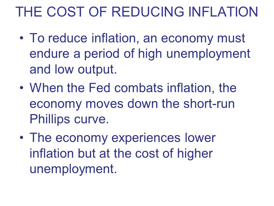 THE COST OF REDUCING INFLATION To reduce inflation, an economy must endure a period of high unemployment and low output. When the Fed combats inflatio