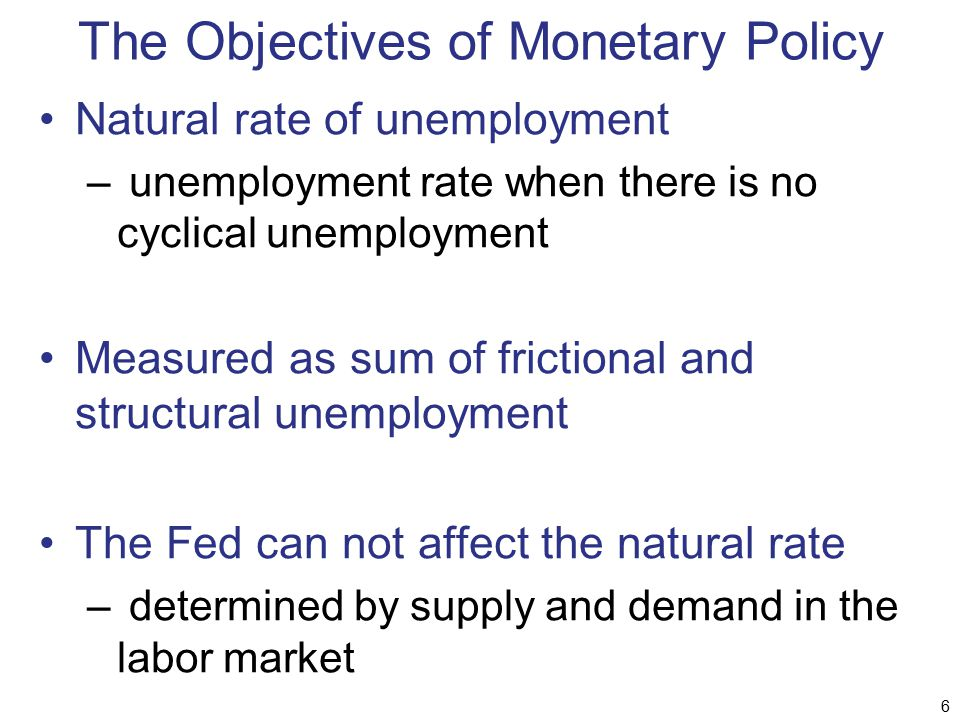 The Objectives of Monetary Policy Natural rate of unemployment – unemployment rate when there is no cyclical unemployment Measured as sum of frictiona