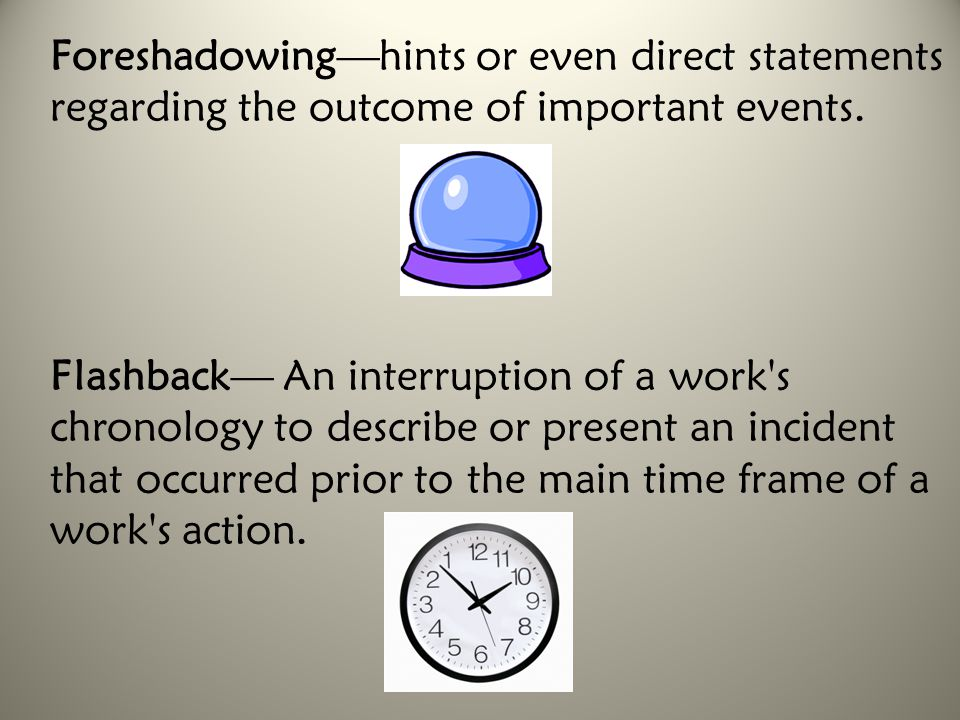 Foreshadowing—hints or even direct statements regarding the outcome of important events. Flashback— An interruption of a work's chronology to describe