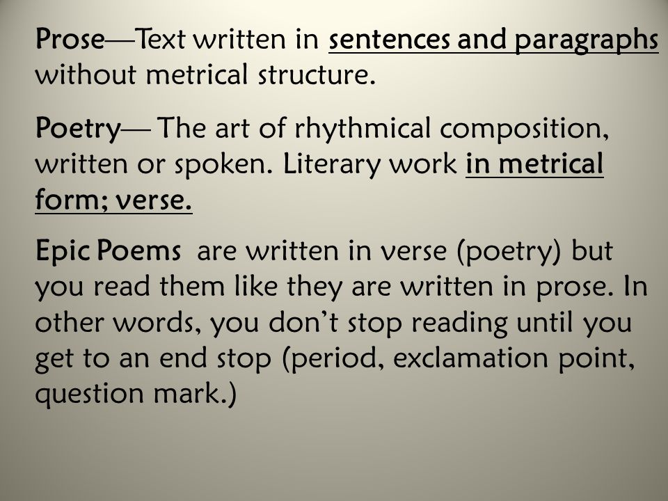 Prose—Text written in sentences and paragraphs without metrical structure. Poetry— The art of rhythmical composition, written or spoken. Literary work