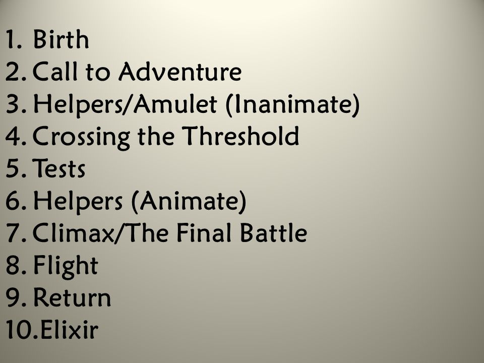 1.Birth 2.Call to Adventure 3.Helpers/Amulet (Inanimate) 4.Crossing the Threshold 5.Tests 6.Helpers (Animate) 7.Climax/The Final Battle 8.Flight 9.Ret