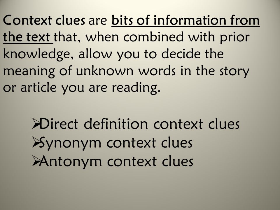 Context clues are bits of information from the text that, when combined with prior knowledge, allow you to decide the meaning of unknown words in the