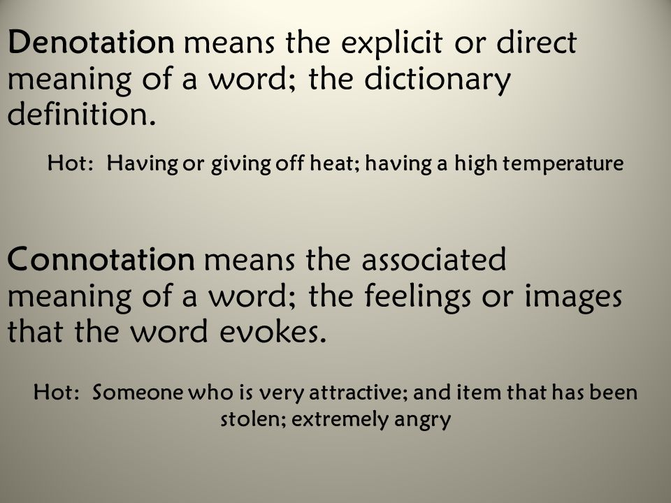 Denotation means the explicit or direct meaning of a word; the dictionary definition. Connotation means the associated meaning of a word; the feelings