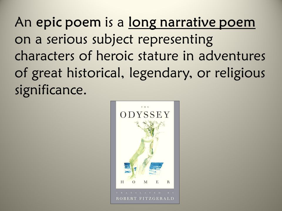 An epic poem is a long narrative poem on a serious subject representing characters of heroic stature in adventures of great historical, legendary, or