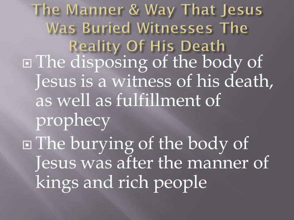  The disposing of the body of Jesus is a witness of his death, as well as fulfillment of prophecy  The burying of the body of Jesus was after the manner of kings and rich people