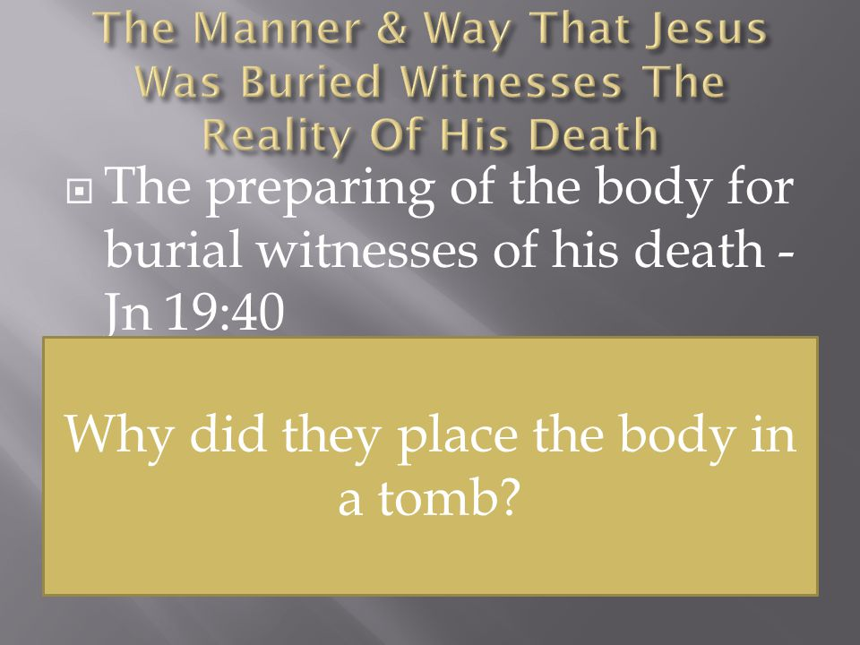  The preparing of the body for burial witnesses of his death - Jn 19:40  Christ was placed in a new tomb, one that had not been used before - Jn 19:41-42 If Jesus were not dead, then why did these men go to so much effort to prepare the body for burial.