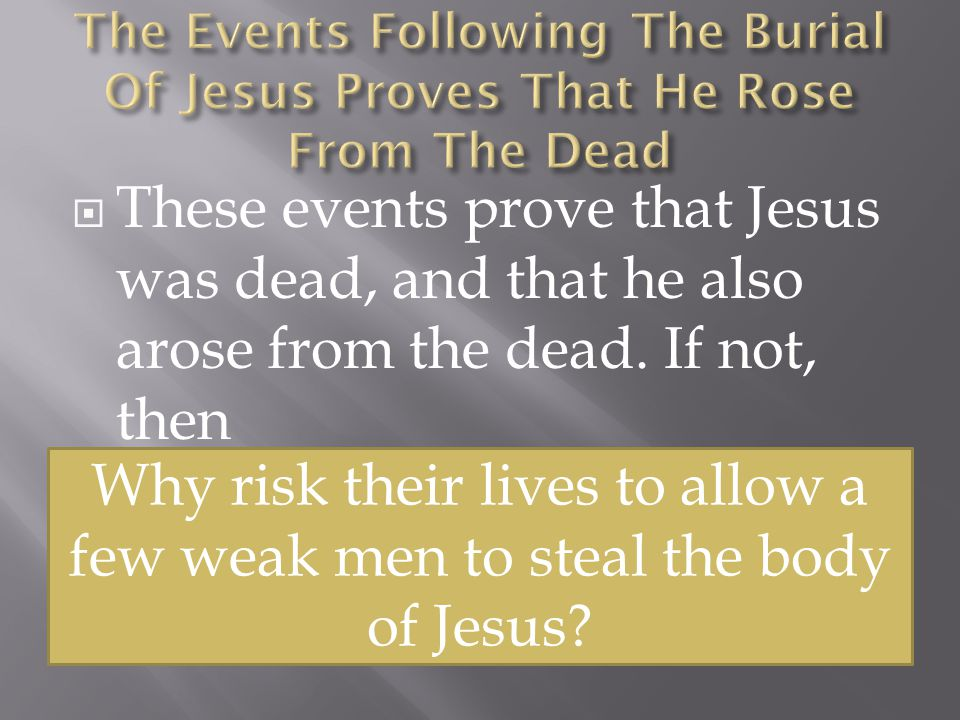  These events prove that Jesus was dead, and that he also arose from the dead.