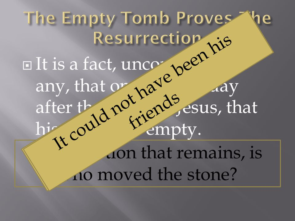  It is a fact, uncontested by any, that on the third day after the death of Jesus, that his tomb was empty.