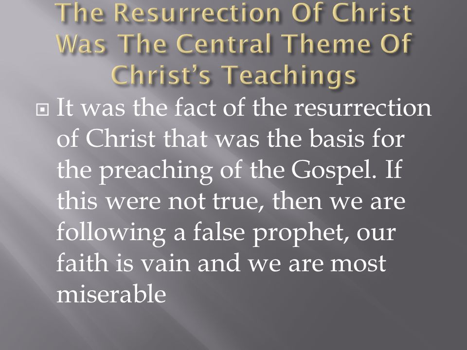  It was the fact of the resurrection of Christ that was the basis for the preaching of the Gospel.