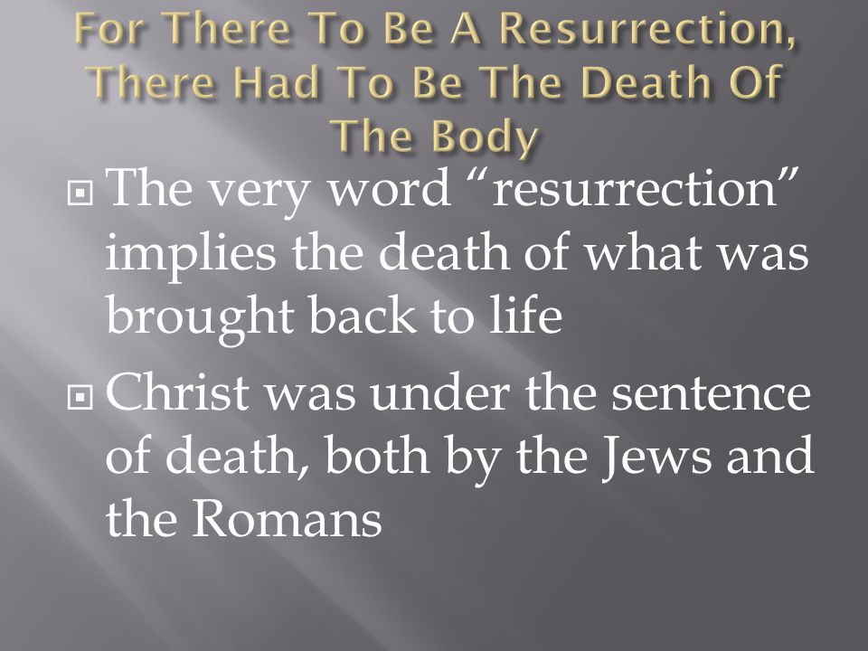  The very word resurrection implies the death of what was brought back to life  Christ was under the sentence of death, both by the Jews and the Romans