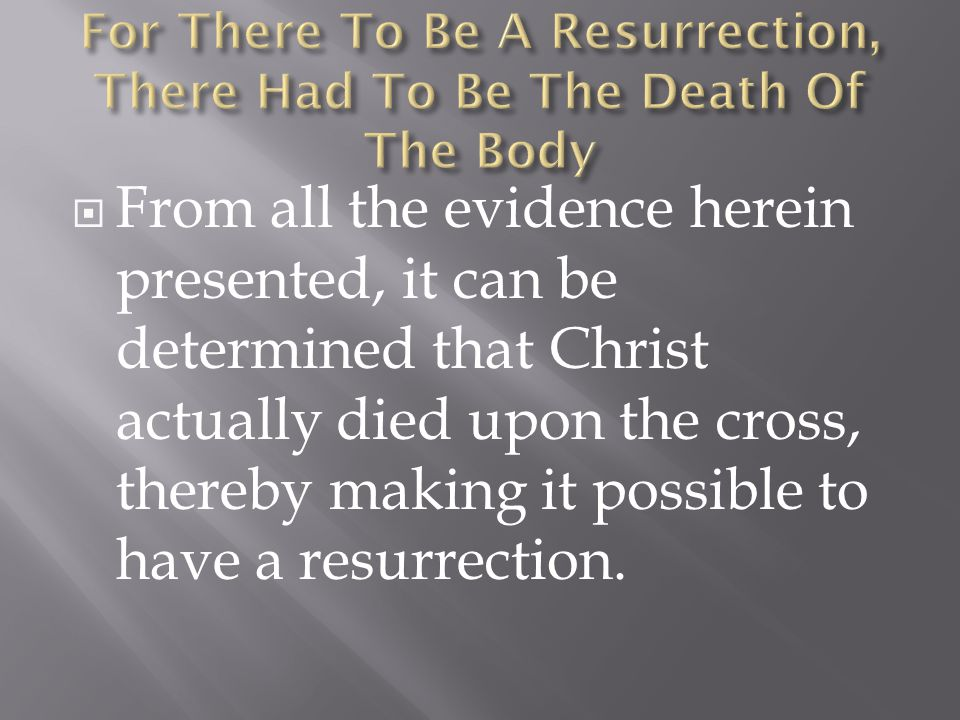  From all the evidence herein presented, it can be determined that Christ actually died upon the cross, thereby making it possible to have a resurrection.