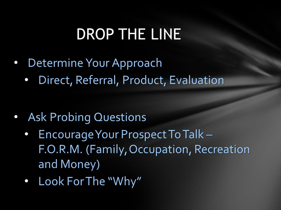 Determine Your Approach Determine Your Approach Direct, Referral, Product, Evaluation Direct, Referral, Product, Evaluation Ask Probing Questions Ask
