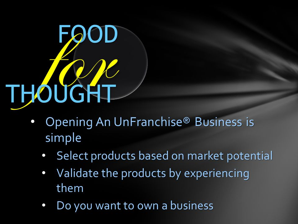 FOOD for THOUGHT Opening An UnFranchise® Business is simple Opening An UnFranchise® Business is simple Select products based on market potential Selec