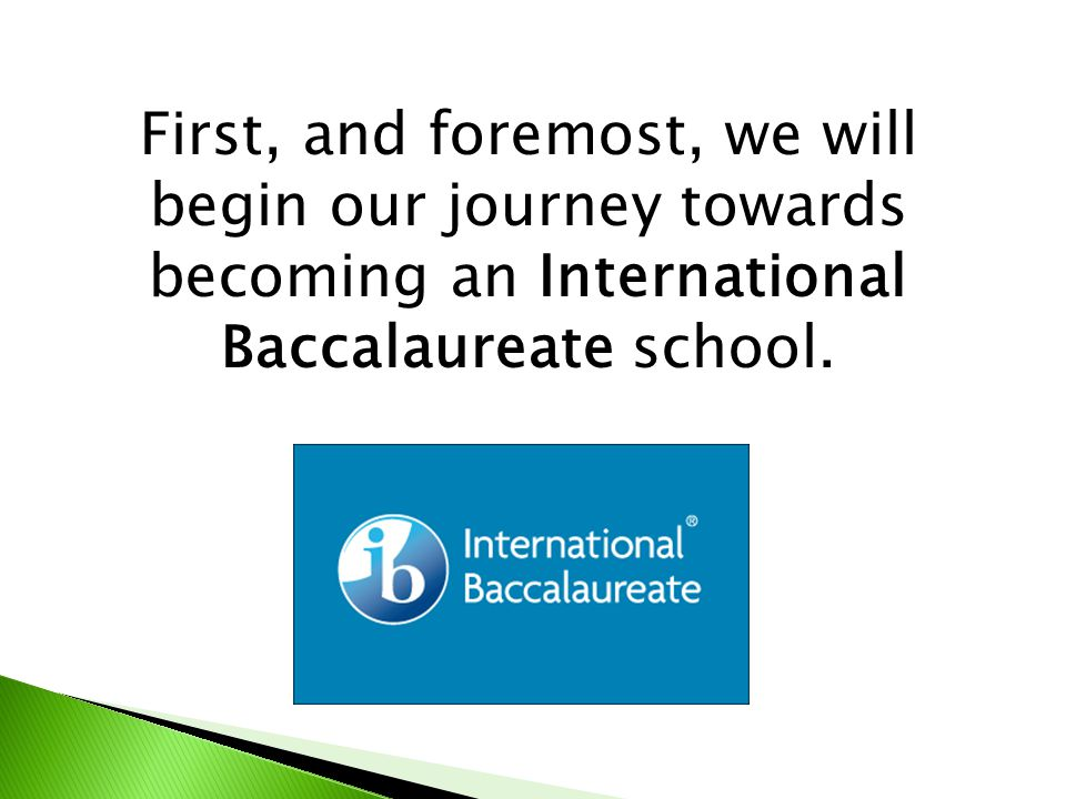 First, and foremost, we will begin our journey towards becoming an International Baccalaureate school.
