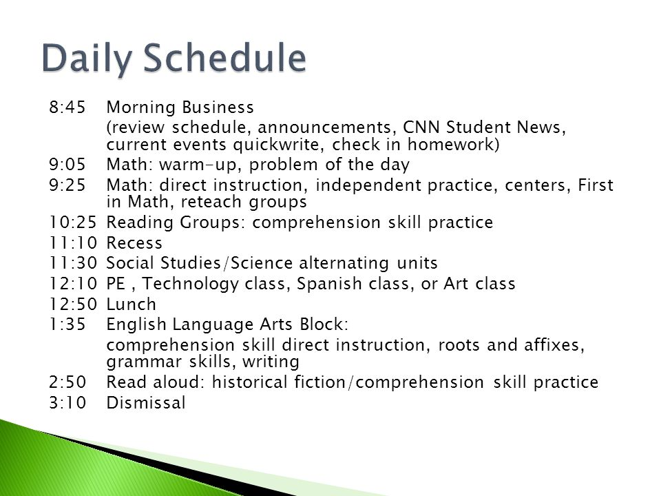 8:45 Morning Business (review schedule, announcements, CNN Student News, current events quickwrite, check in homework) 9:05 Math: warm-up, problem of the day 9:25Math: direct instruction, independent practice, centers, First in Math, reteach groups 10:25Reading Groups: comprehension skill practice 11:10 Recess 11:30 Social Studies/Science alternating units 12:10 PE, Technology class, Spanish class, or Art class 12:50 Lunch 1:35English Language Arts Block: comprehension skill direct instruction, roots and affixes, grammar skills, writing 2:50Read aloud: historical fiction/comprehension skill practice 3:10Dismissal