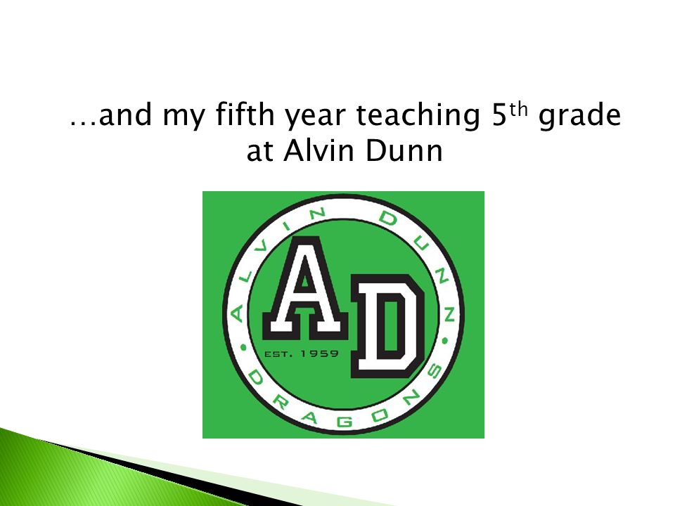…and my fifth year teaching 5 th grade at Alvin Dunn