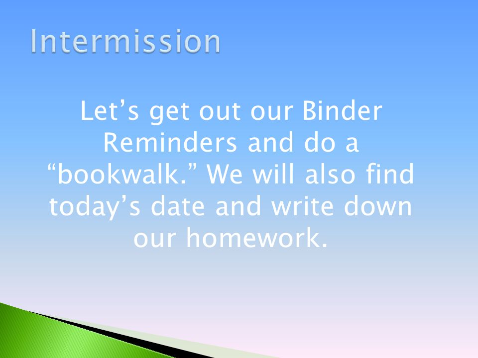 Let's get out our Binder Reminders and do a bookwalk. We will also find today's date and write down our homework.