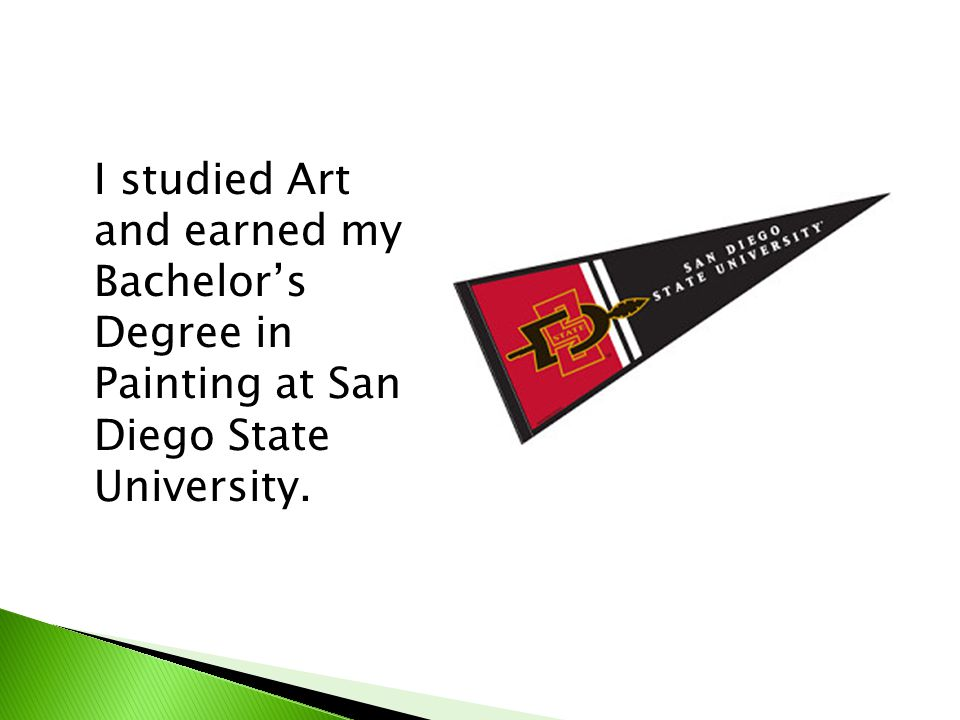 I studied Art and earned my Bachelor's Degree in Painting at San Diego State University.