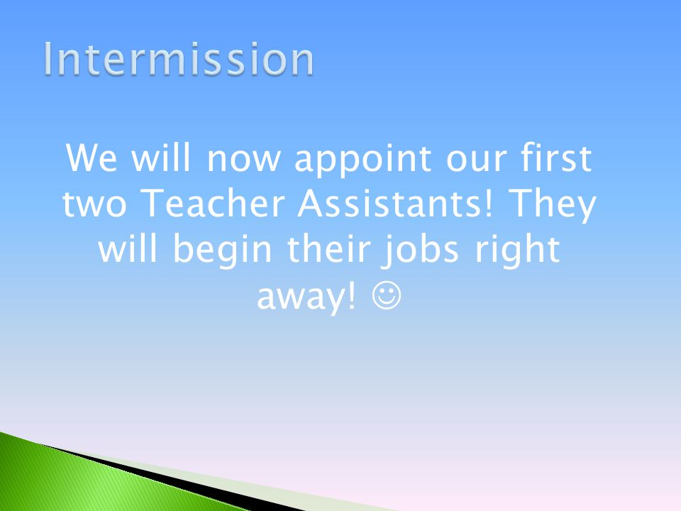 We will now appoint our first two Teacher Assistants! They will begin their jobs right away!