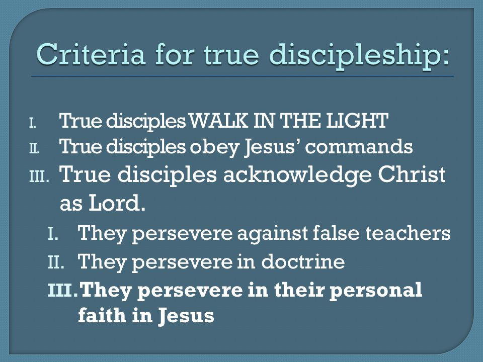 I. True disciples WALK IN THE LIGHT II. True disciples obey Jesus' commands III. True disciples acknowledge Christ as Lord. I. They persevere against
