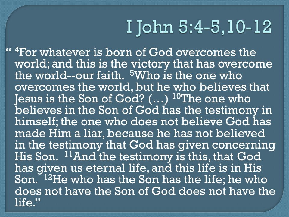 "I John 5:4-5,10-12 "" 4 For whatever is born of God overcomes the world; and this is the victory that has overcome the world--our faith. 5 Who is the o"