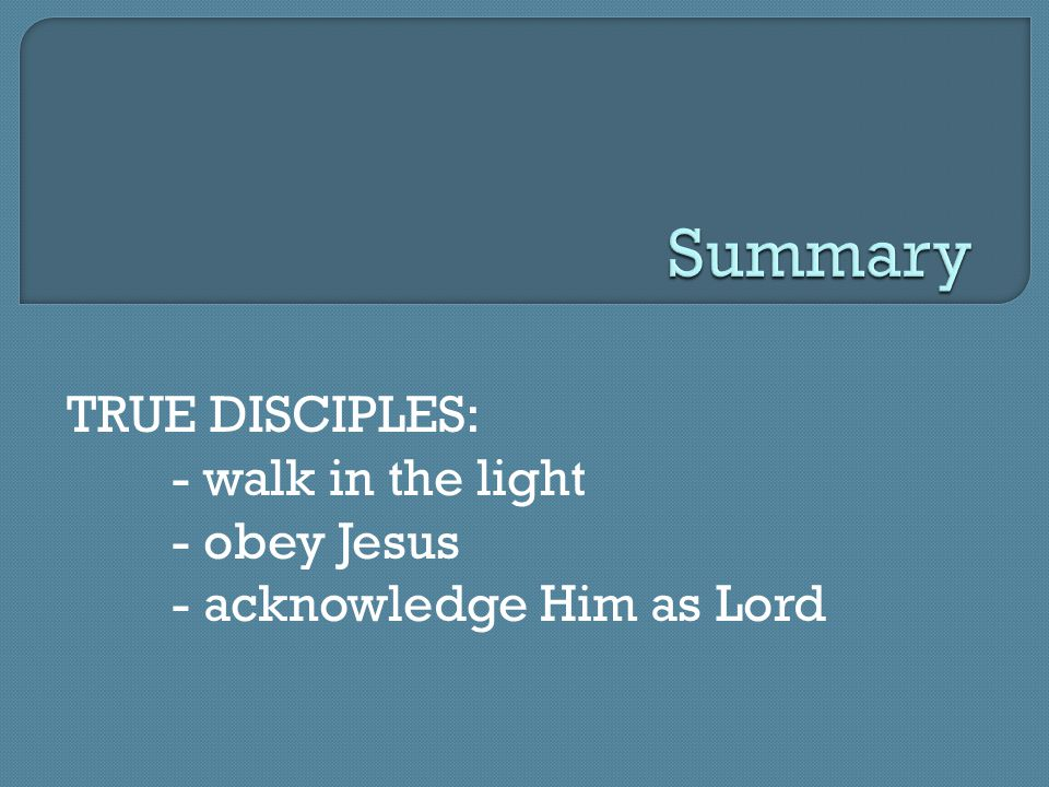 TRUE DISCIPLES: - walk in the light - obey Jesus - acknowledge Him as Lord