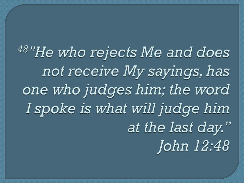 48 He who rejects Me and does not receive My sayings, has one who judges him; the word I spoke is what will judge him at the last day. John 12:48