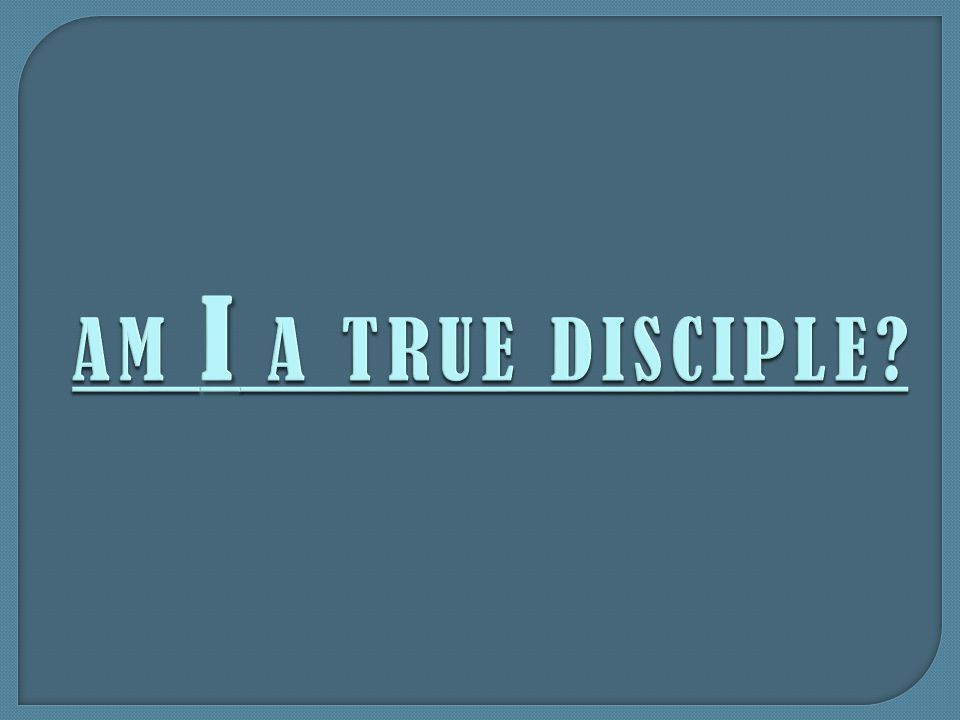 AM I A TRUE DISCIPLE?