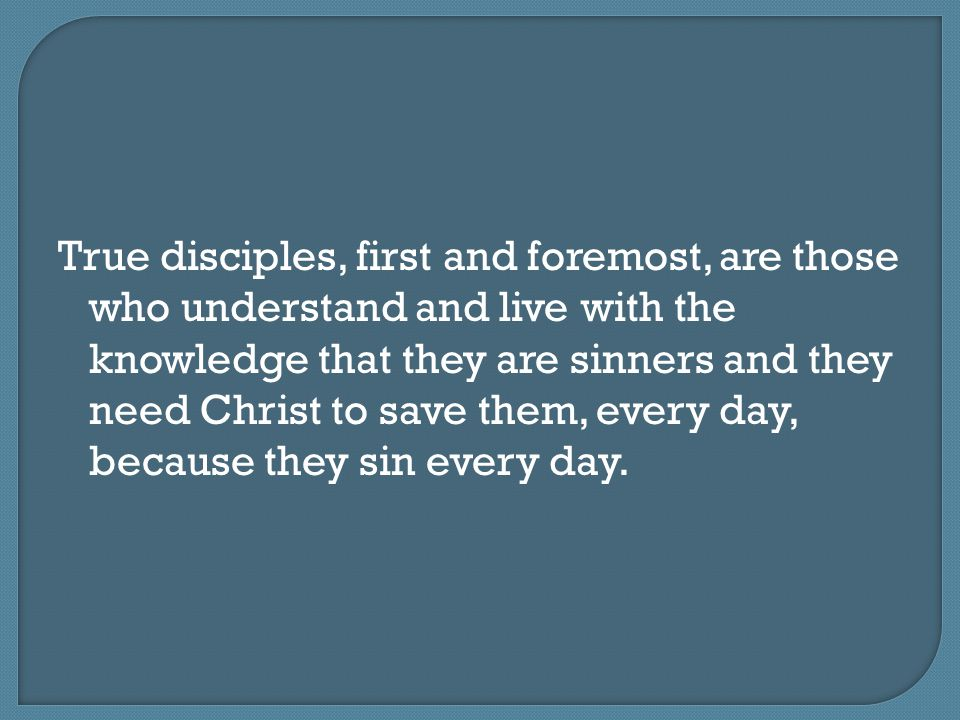 True disciples, first and foremost, are those who understand and live with the knowledge that they are sinners and they need Christ to save them, every day, because they sin every day.