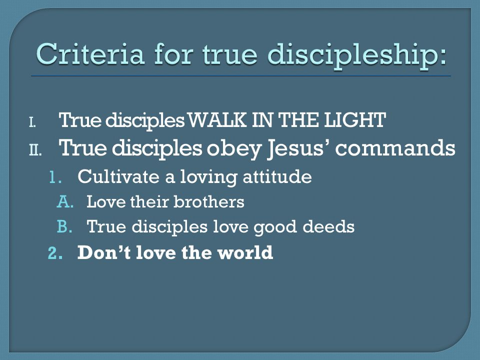 I. True disciples WALK IN THE LIGHT II. True disciples obey Jesus' commands 1. Cultivate a loving attitude A.Love their brothers B.True disciples love