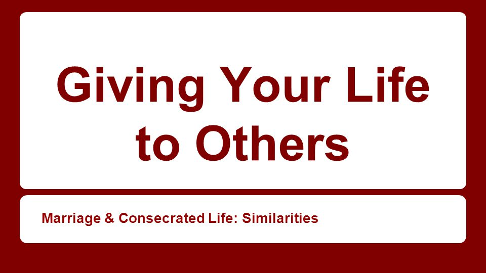 Giving Your Life to Others Marriage & Consecrated Life: Similarities