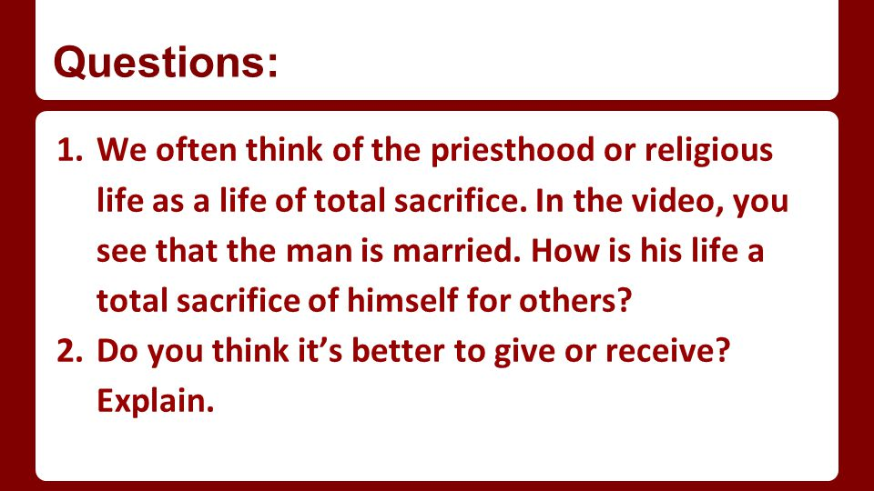 Questions: 1.We often think of the priesthood or religious life as a life of total sacrifice.