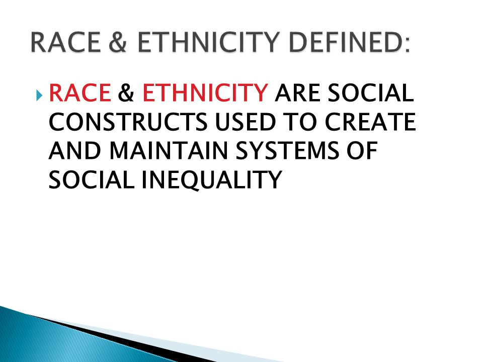  RACE & ETHNICITY ARE SOCIAL CONSTRUCTS USED TO CREATE AND MAINTAIN SYSTEMS OF SOCIAL INEQUALITY