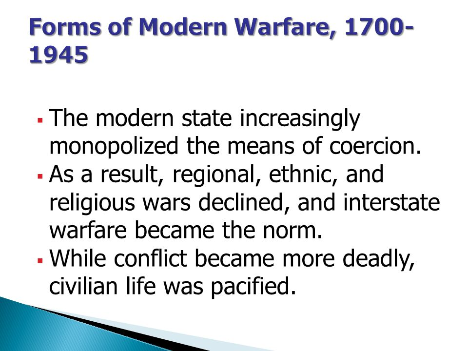  The modern state increasingly monopolized the means of coercion.  As a result, regional, ethnic, and religious wars declined, and interstate warfar