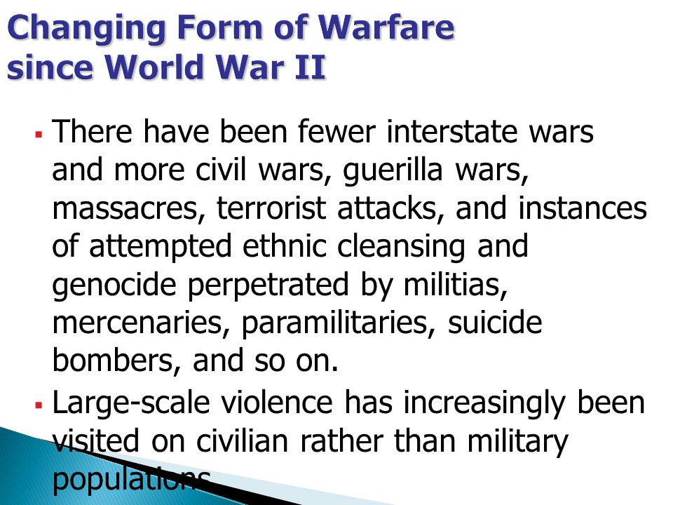  There have been fewer interstate wars and more civil wars, guerilla wars, massacres, terrorist attacks, and instances of attempted ethnic cleansing