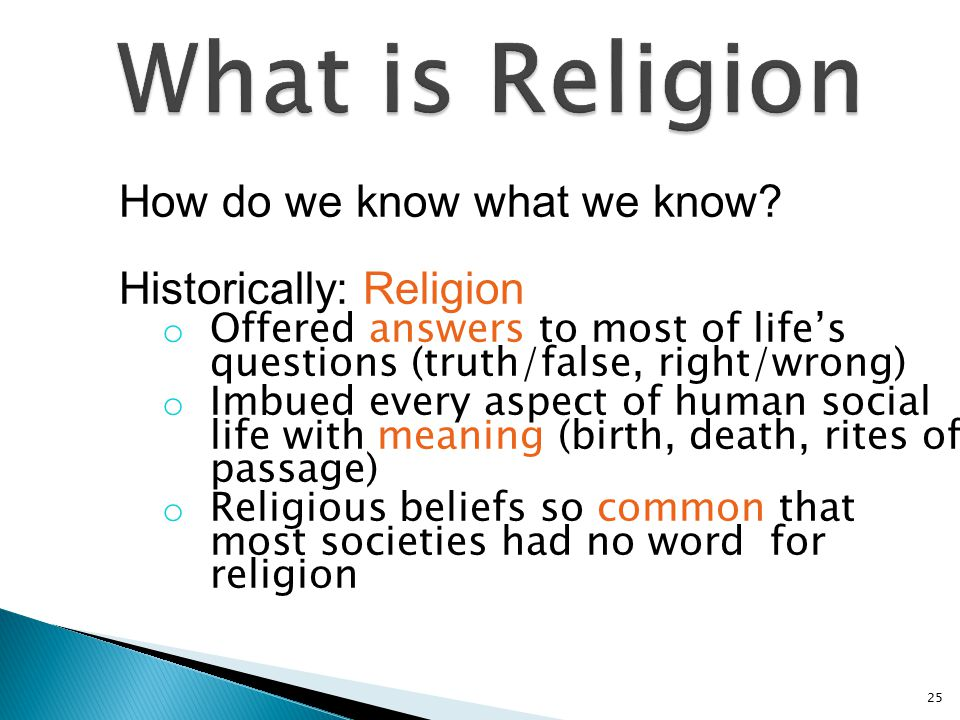 How do we know what we know? Historically: Religion o Offered answers to most of life's questions (truth/false, right/wrong) o Imbued every aspect of