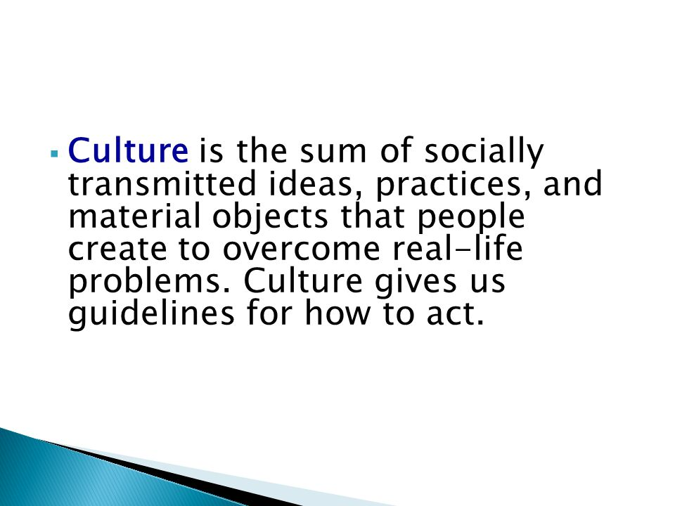  Culture is the sum of socially transmitted ideas, practices, and material objects that people create to overcome real-life problems. Culture gives u