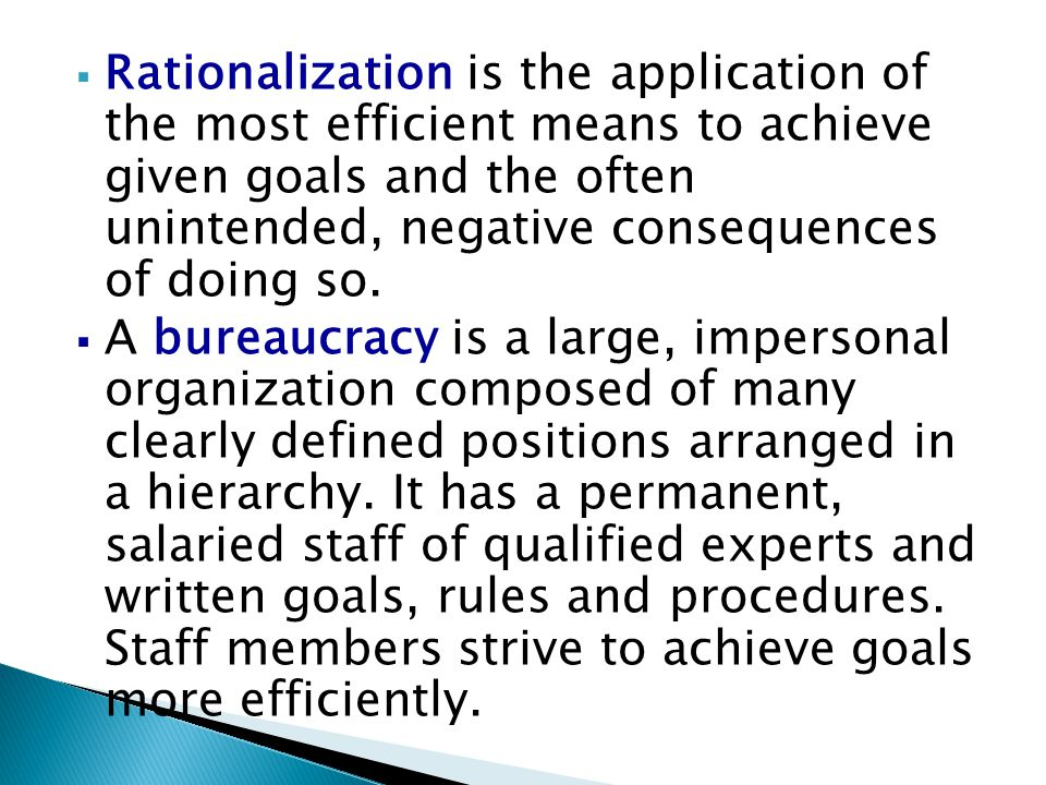  Rationalization is the application of the most efficient means to achieve given goals and the often unintended, negative consequences of doing so. 