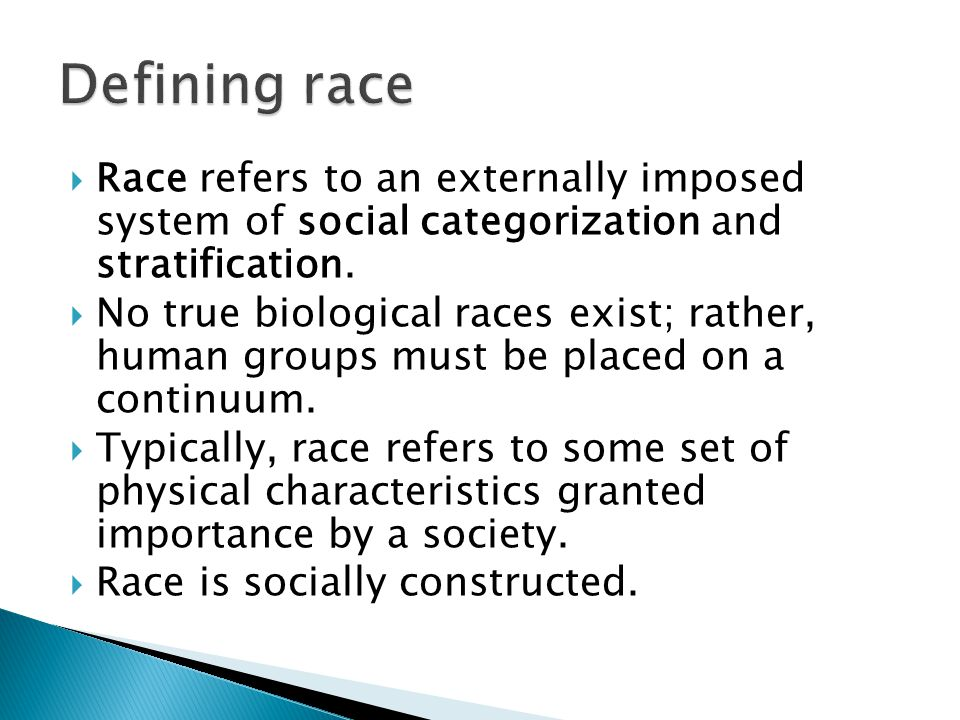  Race refers to an externally imposed system of social categorization and stratification.  No true biological races exist; rather, human groups must
