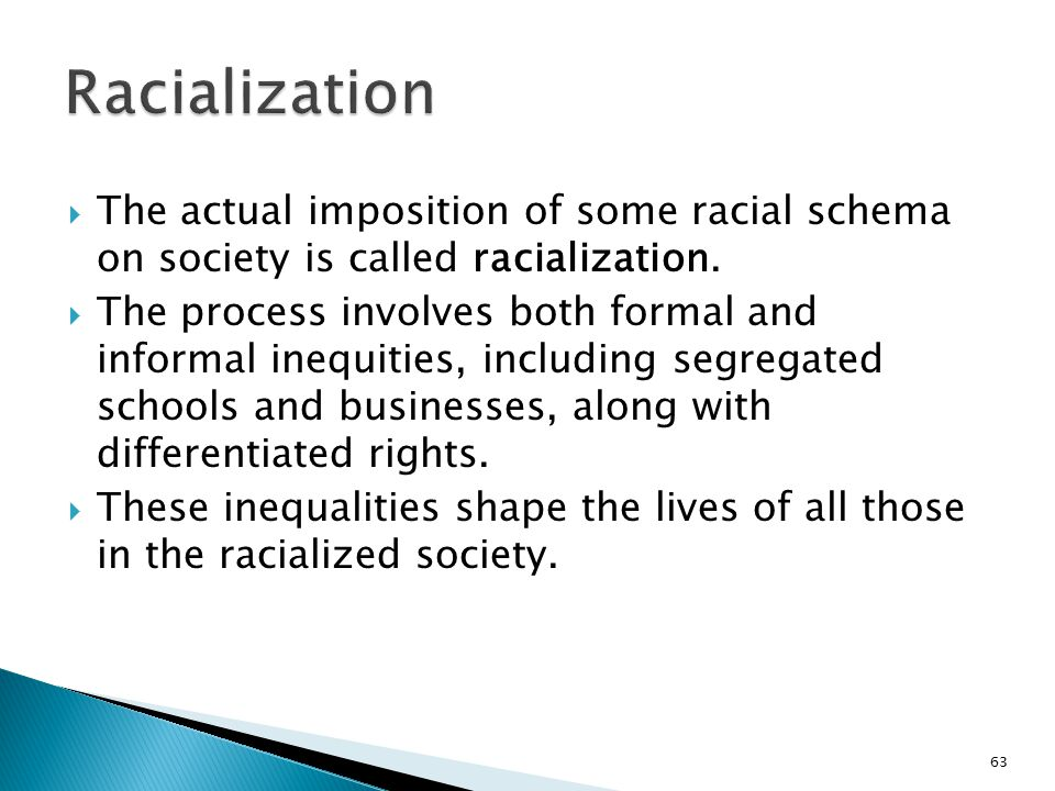  The actual imposition of some racial schema on society is called racialization.  The process involves both formal and informal inequities, includin