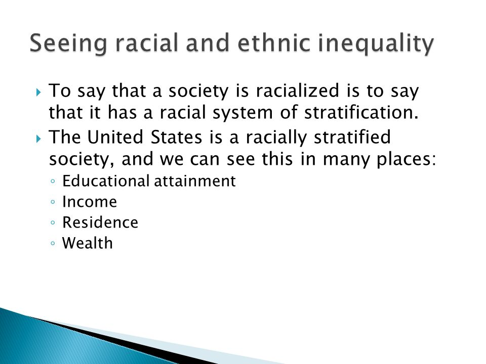  To say that a society is racialized is to say that it has a racial system of stratification.  The United States is a racially stratified society, a