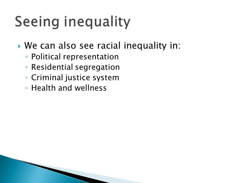  We can also see racial inequality in: ◦ Political representation ◦ Residential segregation ◦ Criminal justice system ◦ Health and wellness 82