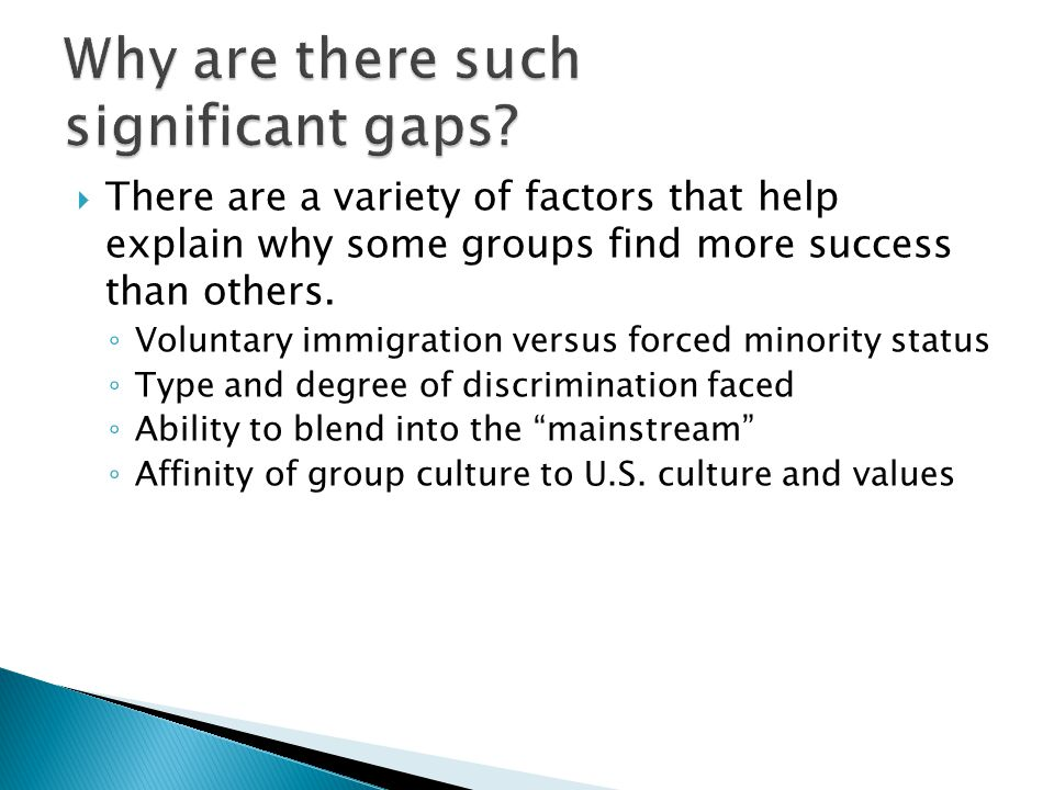  There are a variety of factors that help explain why some groups find more success than others. ◦ Voluntary immigration versus forced minority statu