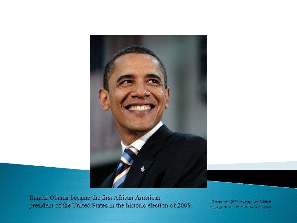 Barack Obama became the first African American president of the United States in the historic election of 2008. Essentials Of Sociology, 3rd Edition Co