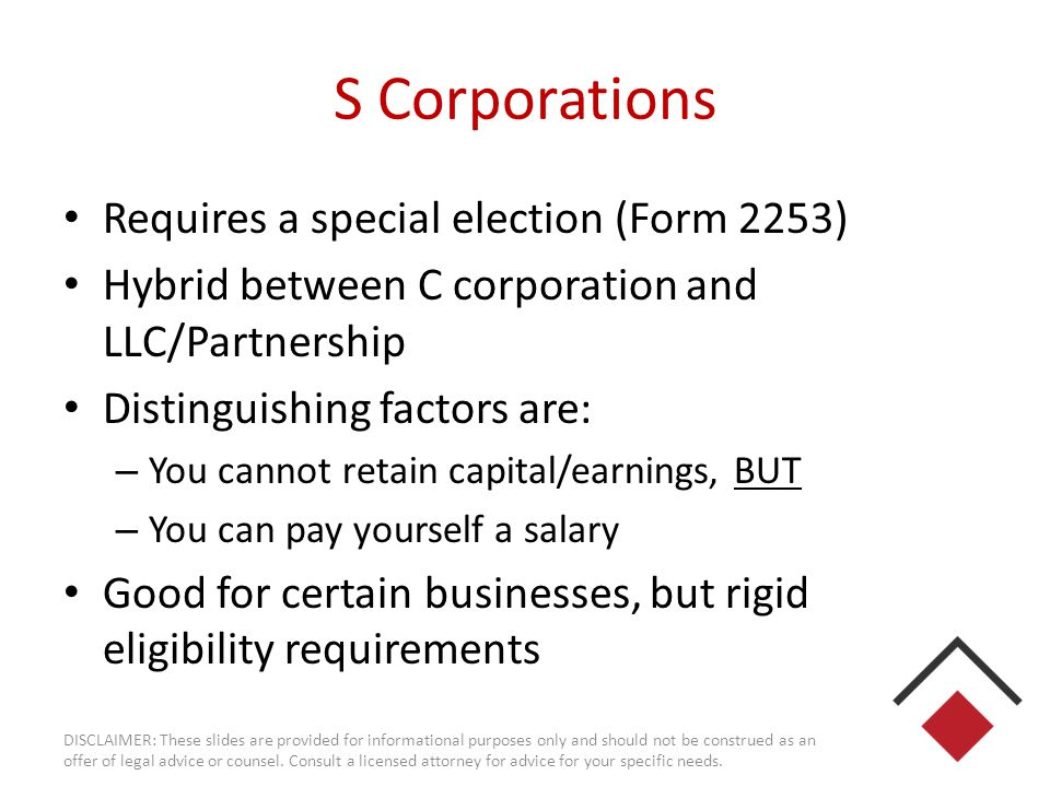 S Corporations Requires a special election (Form 2253) Hybrid between C corporation and LLC/Partnership Distinguishing factors are: – You cannot retai