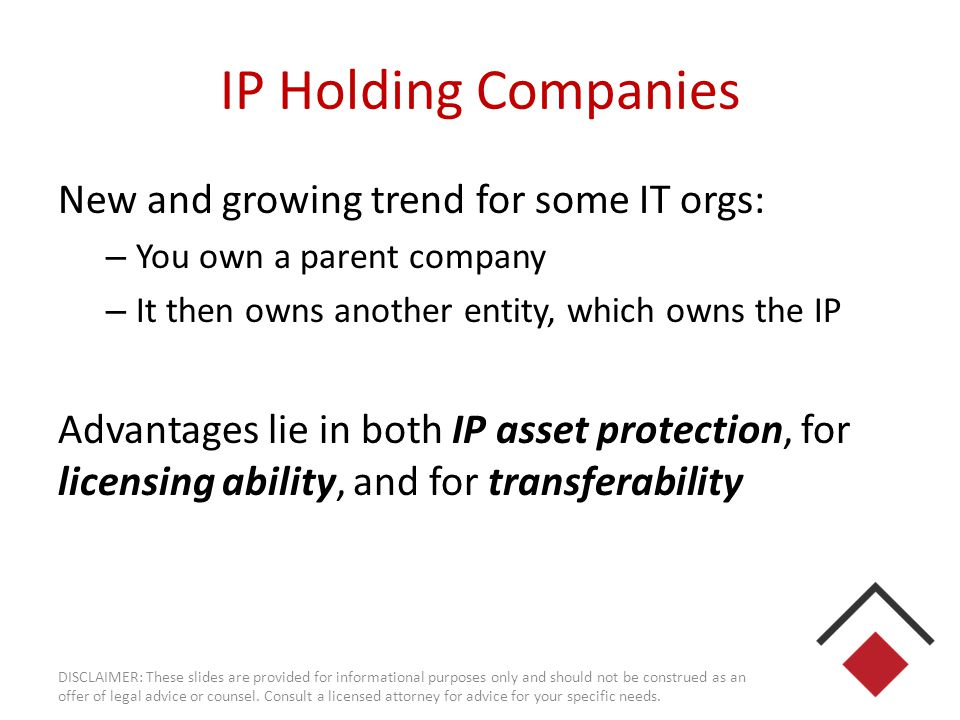 IP Holding Companies New and growing trend for some IT orgs: – You own a parent company – It then owns another entity, which owns the IP Advantages li